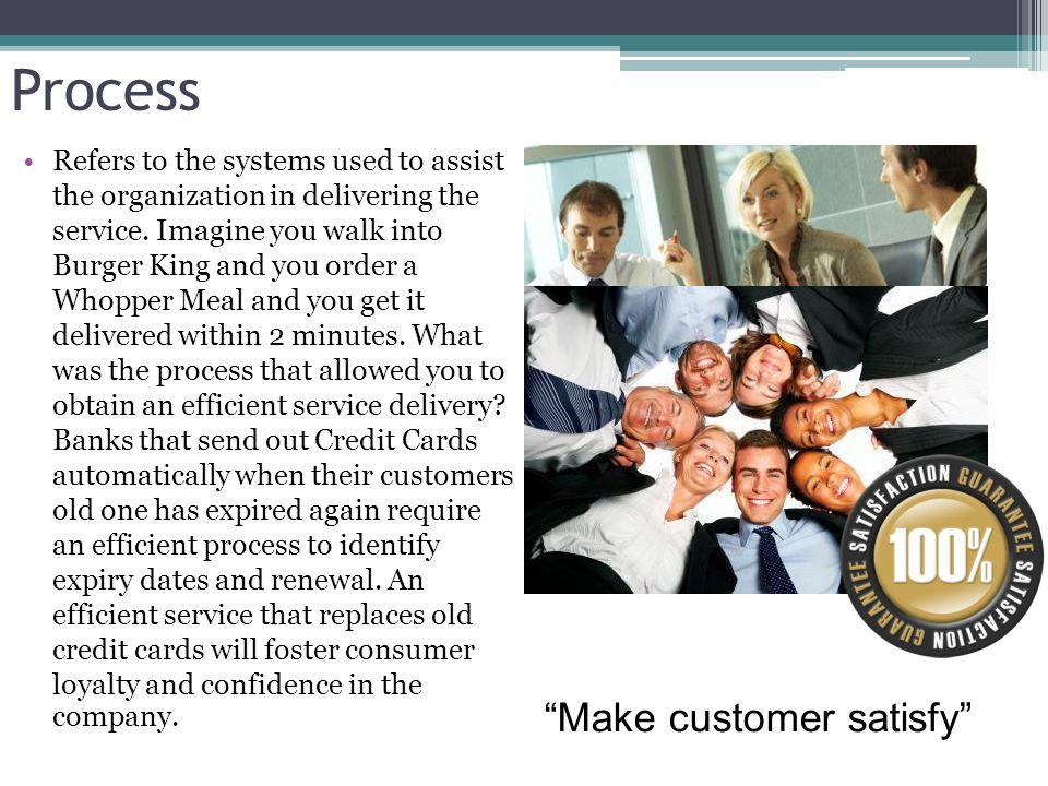 Process Refers to the systems used to assist the organization in delivering the service. Imagine you walk into Burger King and you order a Whopper Mea
