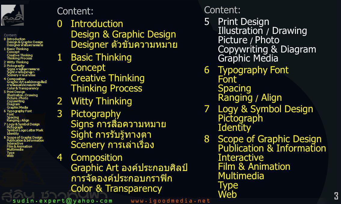 24 Content: 0Introduction Design & Graphic Design Designer ตัวขับความหมาย 1Basic Thinking Concept Creative Thinking Thinking Process 2Witty Thinking 3Pictography Signs การสื่อความหมาย Sight การรับรู้ทางตา Scenery การเล่าเรื่อง 4Composition Graphic Art องค์ประกอบศิลป์ การจัดองค์ประกอบกราฟิก Color & Transparency 5Print Design Illustration / Drawing Picture / Photo Copywriting Diagram Graphic Media 6Typography Font Font Spacing Ranging / Align 7Logy & Symbol Design Pictograph Symbol Logo Letter Mark Identity 8Scope of Graphic Design Publication & Information Interactive Film & Animation Multimedia Type Web กระดาษปอนด์ -เนื้อเรียบ สีขาว -ใช้พิมพ์งานสีเดียว หรือ สี่สี แต่ไม่มันเงาเท่ากระดาษอาร์ต -เขียนได้ง่าย ทั้งปากกาและดินสอ -เหมาะสำหรับพิมพ์งานทั่วไป -แกรม: 55, 60, 70, 80, 100, 120 กระดาษปรู๊ฟ -เนื้อหยาบ สีน้ำตาล ขาวหม่น -ขาดง่าย ราคาถูก -ใช้พิมพ์งานจำนวนมากๆ เช่น หนังสือพิมพ์ ใบเสร็จรับเงิน กระดาษแบงค์ -เรียบบาง สีชมพู สีฟ้า สีเขียว และ สีเหลือง -ใช้พิมพ์ใบเสร็จรับเงิน ใบปลิว -แกรม: 55, 70, 80 5Print Design การจัดการ ออกแบบสิ่งพิมพ์ -ชนิดของกระดาษ
