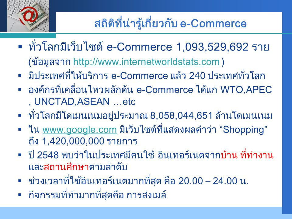 Company LOGO สถิติที่น่ารู้เกี่ยวกับ e-Commerce  ทั่วโลกมีเว็บไซต์ e-Commerce 1,093,529,692 ราย (ข้อมูลจาก http://www.internetworldstats.com )http://www.internetworldstats.com  มีประเทศที่ให้บริการ e-Commerce แล้ว 240 ประเทศทั่วโลก  องค์กรที่เคลื่อนไหวผลักดัน e-Commerce ได้แก่ WTO,APEC, UNCTAD,ASEAN …etc  ทั่วโลกมีโดเมนเนมอยู่ประมาณ 8,058,044,651 ล้านโดเมนเนม  ใน www.google.com มีเว็บไซต์ที่แสดงผลคำว่า Shopping ถึง 1,420,000,000 รายการwww.google.com  ปี 2548 พบว่าในประเทศมีคนใช้ อินเทอร์เนตจากบ้าน ที่ทำงาน และสถานศึกษาตามลำดับ  ช่วงเวลาที่ใช้อินเทอร์เนตมากที่สุด คือ 20.00 – 24.00 น.