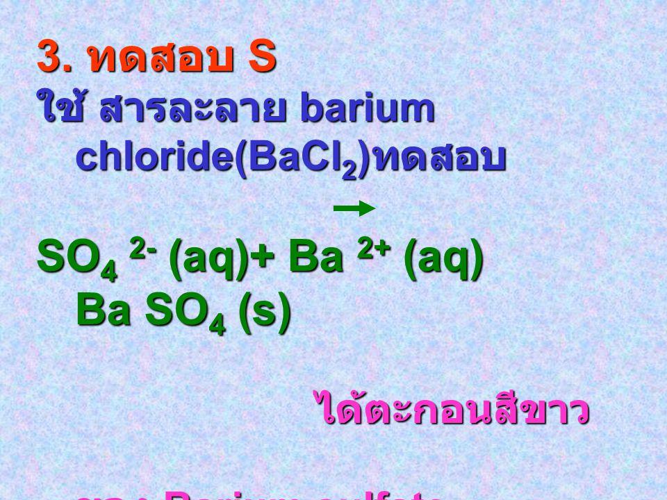 3. ทดสอบ S ใช้ สารละลาย barium chloride(BaCl 2 ) ทดสอบ SO 4 2- (aq)+ Ba 2+ (aq) Ba SO 4 (s) ได้ตะกอนสีขาว ได้ตะกอนสีขาว ของ Barium sulfate ของ Barium