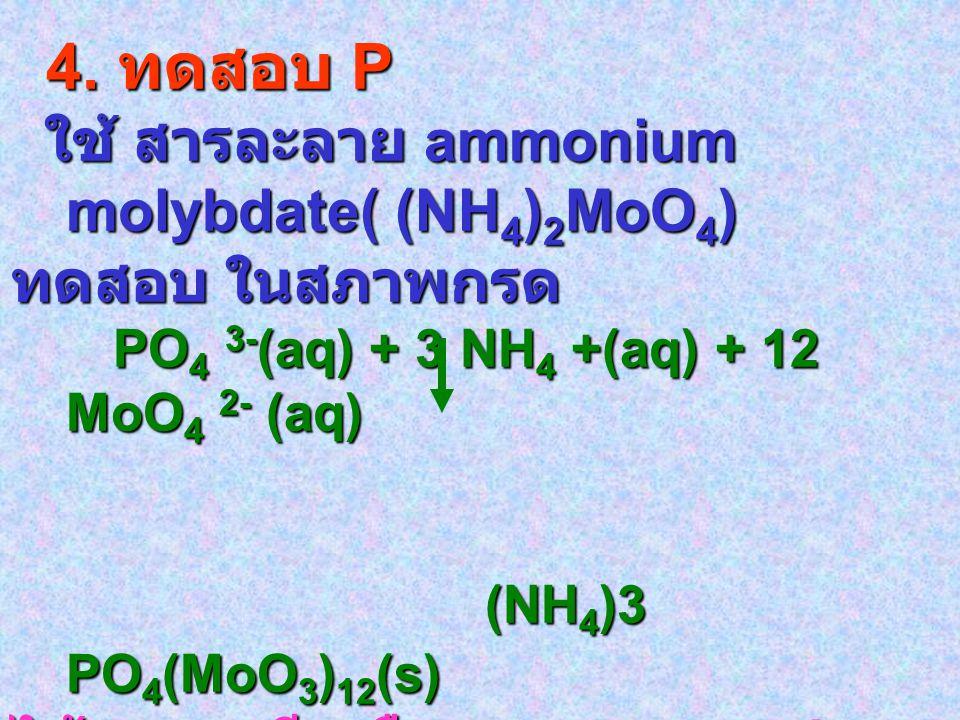 4. ทดสอบ P 4. ทดสอบ P ใช้ สารละลาย ammonium molybdate( (NH 4 ) 2 MoO 4 ) ใช้ สารละลาย ammonium molybdate( (NH 4 ) 2 MoO 4 ) ทดสอบ ในสภาพกรด PO 4 3- (a