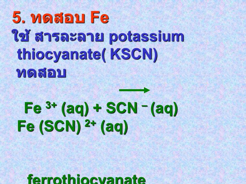 5. ทดสอบ Fe 5. ทดสอบ Fe ใช้ สารละลาย potassium thiocyanate( KSCN) ใช้ สารละลาย potassium thiocyanate( KSCN) ทดสอบ ทดสอบ Fe 3+ (aq) + SCN – (aq) Fe (SC