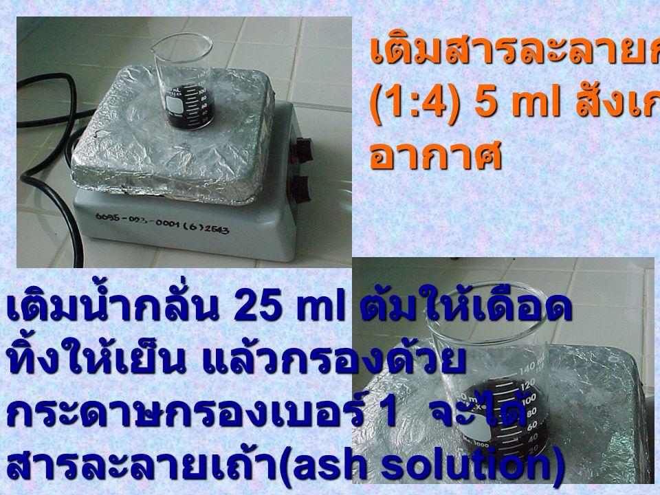 เติมสารละลายกรด HCl (1:4) 5 ml สังเกตฟอง อากาศ เติมน้ำกลั่น 25 ml ต้มให้เดือด ทิ้งให้เย็น แล้วกรองด้วย กระดาษกรองเบอร์ 1 จะได้ สารละลายเถ้า (ash solut