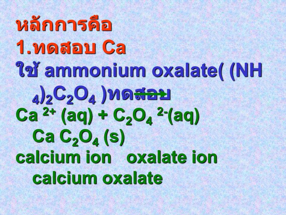 หลักการคือ 1. ทดสอบ Ca ใช้ ammonium oxalate( (NH 4 ) 2 C 2 O 4 ) ทดสอบ Ca 2+ (aq) + C 2 O 4 2- (aq) Ca C 2 O 4 (s) calcium ion oxalate ion calcium oxa