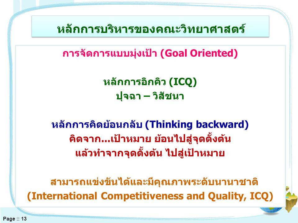 การจัดการแบบมุ่งเป้า (Goal Oriented) หลักการอิกคิว (ICQ) ปุจฉา – วิสัชนา หลักการคิดย้อนกลับ (Thinking backward) คิดจาก...เป้าหมาย ย้อนไปสู่จุดตั้งต้น แล้วทำจากจุดตั้งต้น ไปสู่เป้าหมาย สามารถแข่งขันได้และมีคุณภาพระดับนานาชาติ (International Competitiveness and Quality, ICQ) Page :: 13