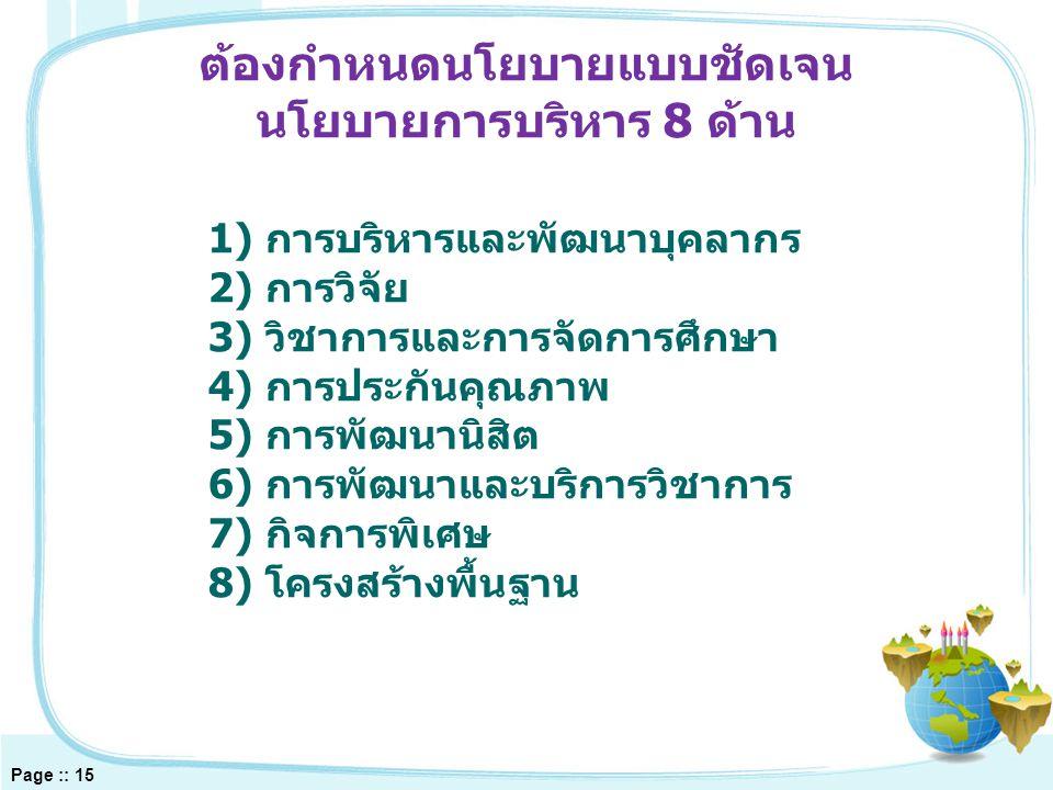 1) การบริหารและพัฒนาบุคลากร 2) การวิจัย 3) วิชาการและการจัดการศึกษา 4) การประกันคุณภาพ 5) การพัฒนานิสิต 6) การพัฒนาและบริการวิชาการ 7) กิจการพิเศษ 8) โครงสร้างพื้นฐาน ต้องกำหนดนโยบายแบบชัดเจน นโยบายการบริหาร 8 ด้าน Page :: 15