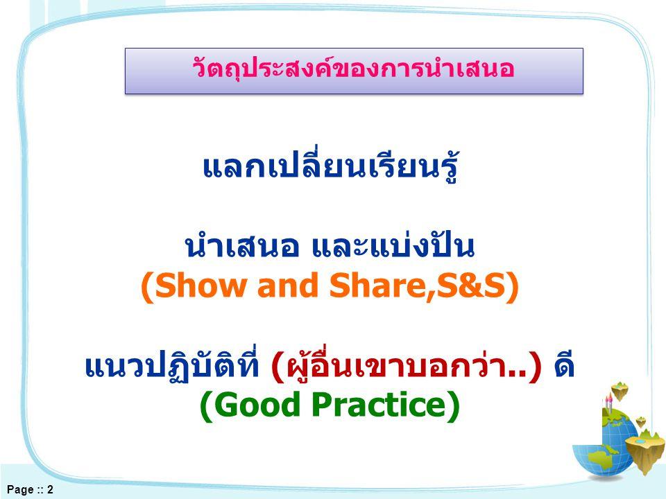 แลกเปลี่ยนเรียนรู้ นำเสนอ และแบ่งปัน (Show and Share,S&S) แนวปฏิบัติที่ (ผู้อื่นเขาบอกว่า..) ดี (Good Practice) Page :: 2 วัตถุประสงค์ของการนำเสนอ