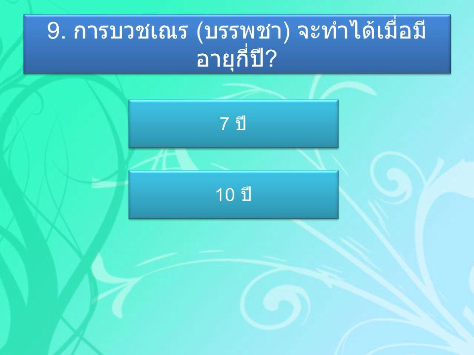 9. การบวชเณร ( บรรพชา ) จะทำได้เมื่อมี อายุกี่ปี ? 7 ปี 7 ปี 10 ปี 10 ปี