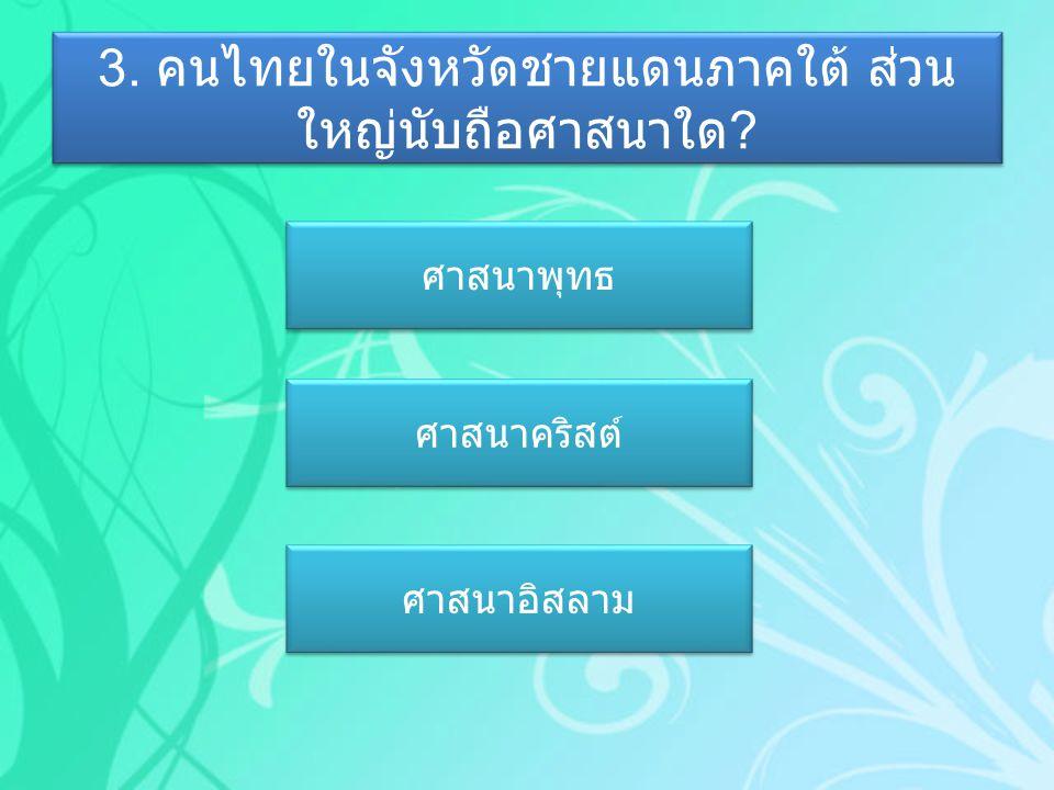 3. คนไทยในจังหวัดชายแดนภาคใต้ ส่วน ใหญ่นับถือศาสนาใด ? ศาสนาพุทธ ศาสนาคริสต์ ศาสนาอิสลาม