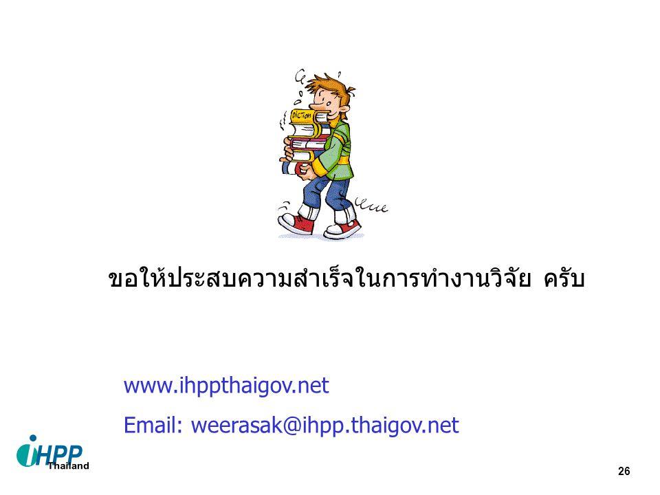 26 ขอให้ประสบความสำเร็จในการทำงานวิจัย ครับ www.ihppthaigov.net Email: weerasak@ihpp.thaigov.net