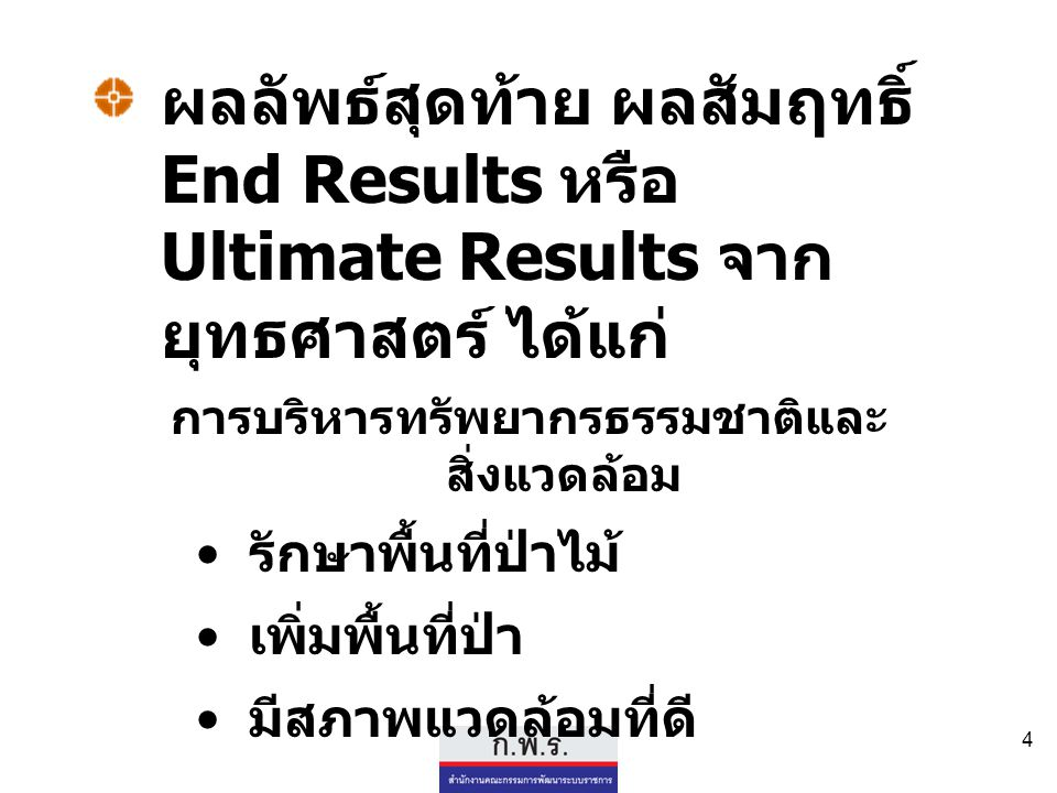 4 ผลลัพธ์สุดท้าย ผลสัมฤทธิ์ End Results หรือ Ultimate Results จาก ยุทธศาสตร์ ได้แก่ การบริหารทรัพยากรธรรมชาติและ สิ่งแวดล้อม รักษาพื้นที่ป่าไม้ เพิ่มพ