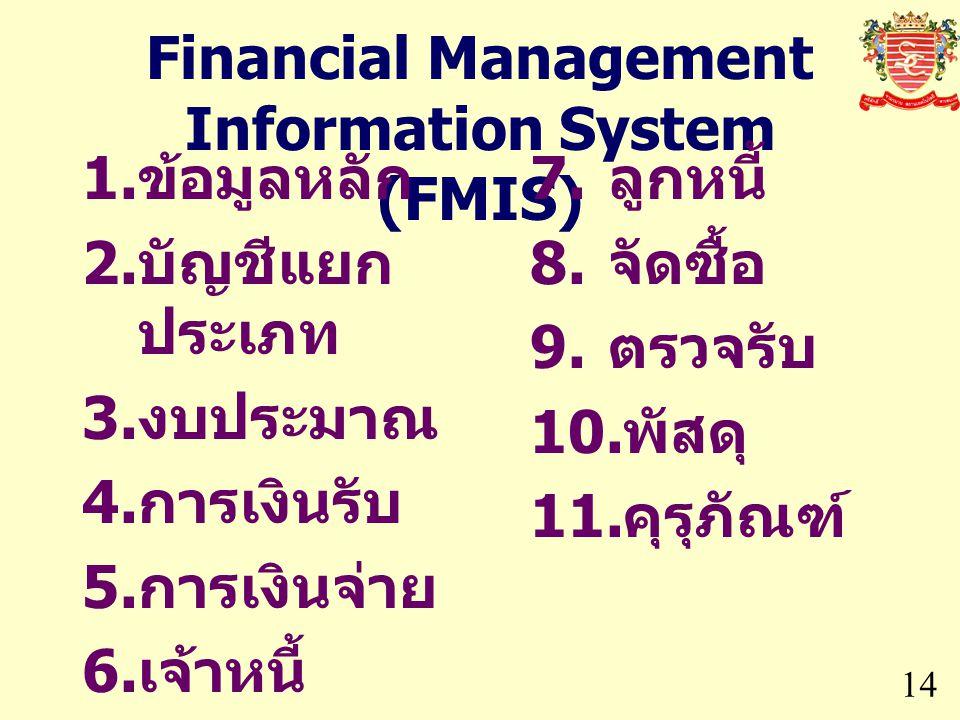 Financial Management Information System (FMIS) 14 1. ข้อมูลหลัก 2. บัญชีแยก ประเภท 3. งบประมาณ 4. การเงินรับ 5. การเงินจ่าย 6. เจ้าหนี้ 7. ลูกหนี้ 8.