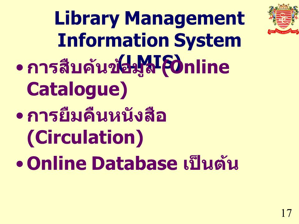 Library Management Information System (LMIS) 17 การสืบค้นข้อมูล (Online Catalogue) การยืมคืนหนังสือ (Circulation) Online Database เป็นต้น