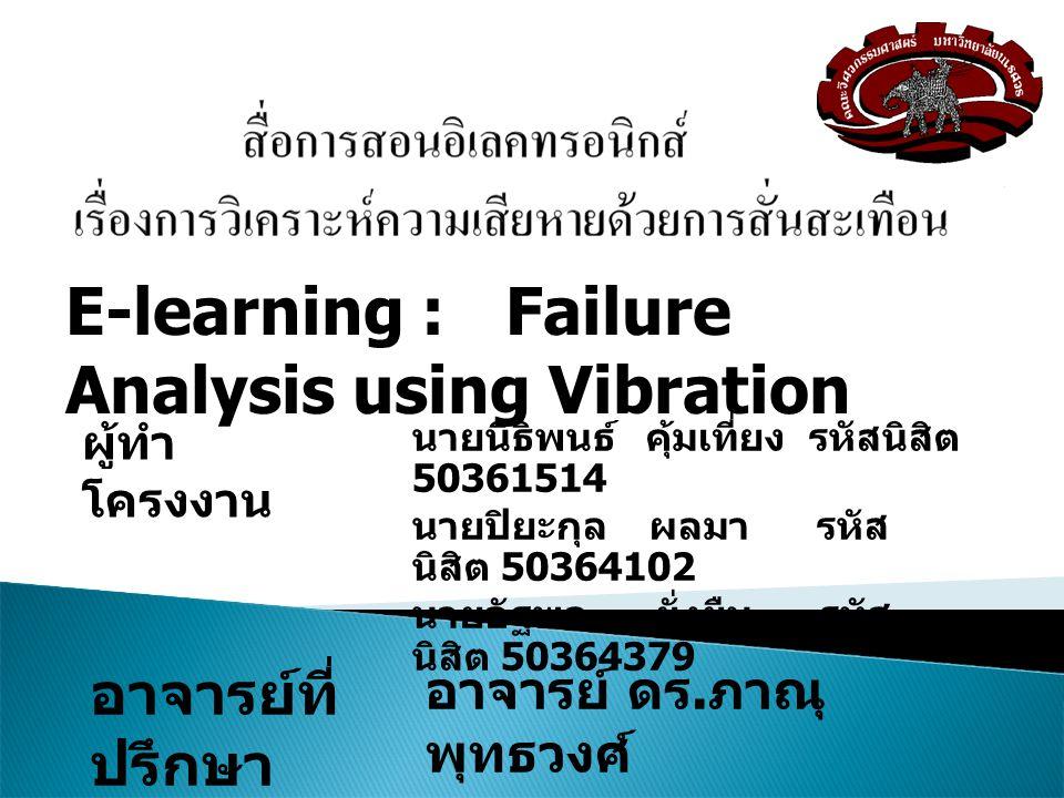 นายนิธิพนธ์ คุ้มเที่ยง รหัสนิสิต 50361514 นายปิยะกุล ผลมา รหัส นิสิต 50364102 นายอัฐพล ยั่งยืน รหัส นิสิต 50364379 E-learning : Failure Analysis using