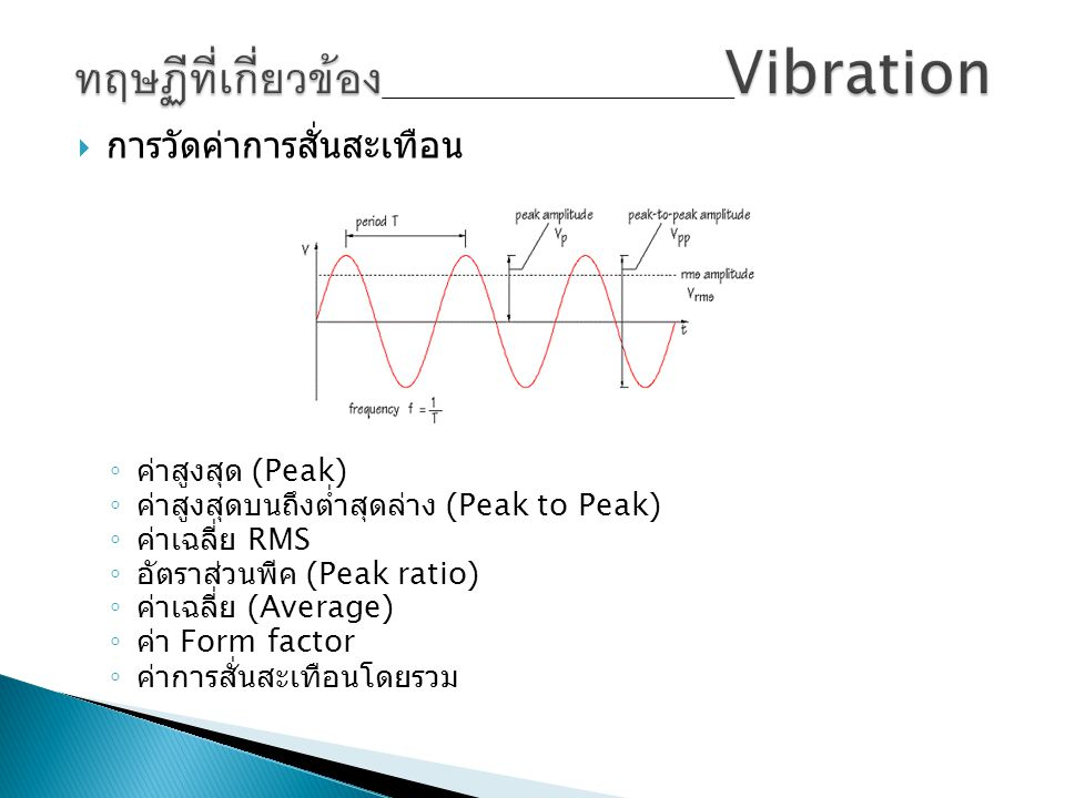  การวัดค่าการสั่นสะเทือน ◦ ค่าสูงสุด (Peak) ◦ ค่าสูงสุดบนถึงต่ำสุดล่าง (Peak to Peak) ◦ ค่าเฉลี่ย RMS ◦ อัตราส่วนพีค (Peak ratio) ◦ ค่าเฉลี่ย (Averag