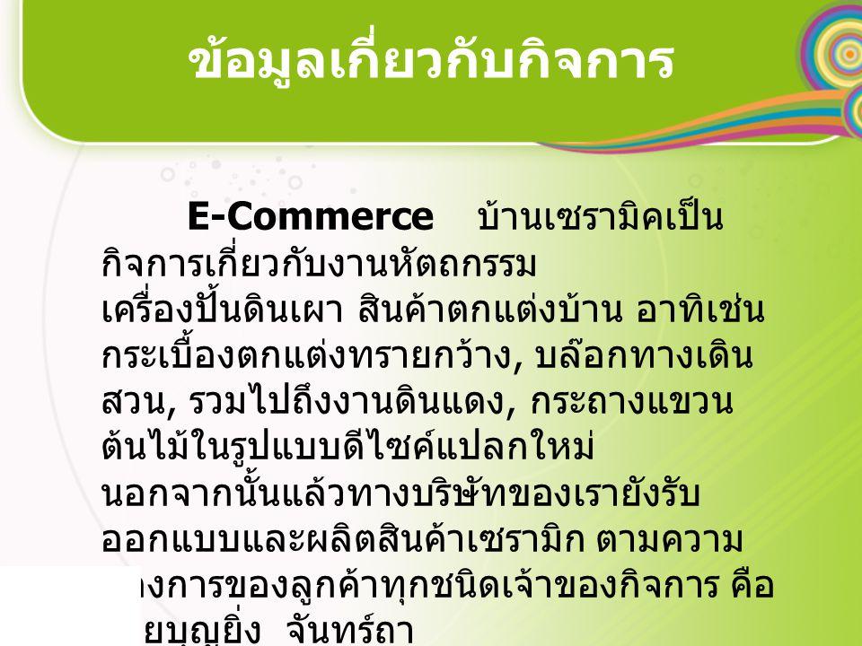 ข้อมูลเกี่ยวกับกิจการ E-Commerce บ้านเซรามิคเป็น กิจการเกี่ยวกับงานหัตถกรรม เครื่องปั้นดินเผา สินค้าตกแต่งบ้าน อาทิเช่น กระเบื้องตกแต่งทรายกว้าง, บล๊อ
