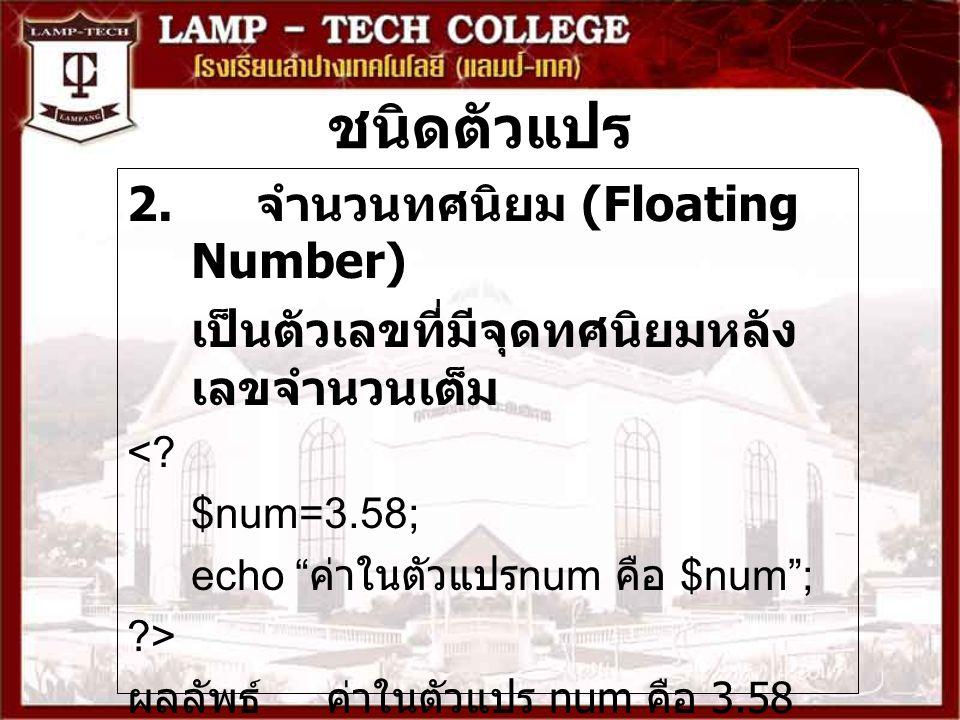 """ชนิดตัวแปร 2. จำนวนทศนิยม (Floating Number) เป็นตัวเลขที่มีจุดทศนิยมหลัง เลขจำนวนเต็ม <? $num=3.58; echo """" ค่าในตัวแปร num คือ $num""""; ?> ผลลัพธ์ ค่าใน"""