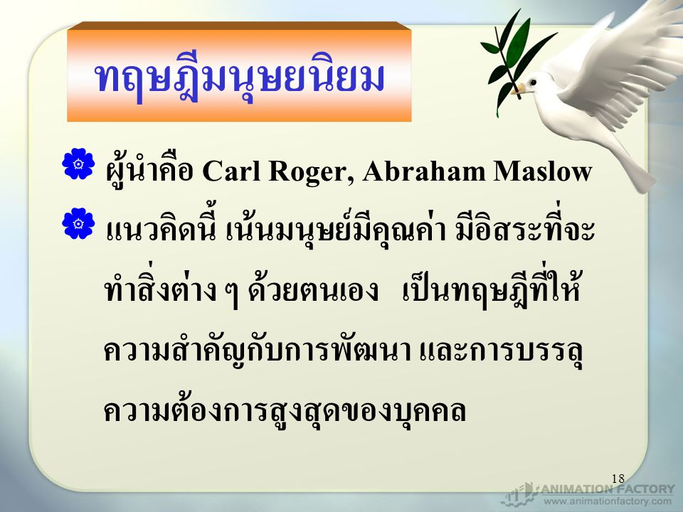 18 ทฤษฎีมนุษยนิยม  ผู้นำคือ Carl Roger, Abraham Maslow  แนวคิดนี้ เน้นมนุษย์มีคุณค่า มีอิสระที่จะ ทำสิ่งต่าง ๆ ด้วยตนเอง เป็นทฤษฎีที่ให้ ความสำคัญกับการพัฒนา และการบรรลุ ความต้องการสูงสุดของบุคคล