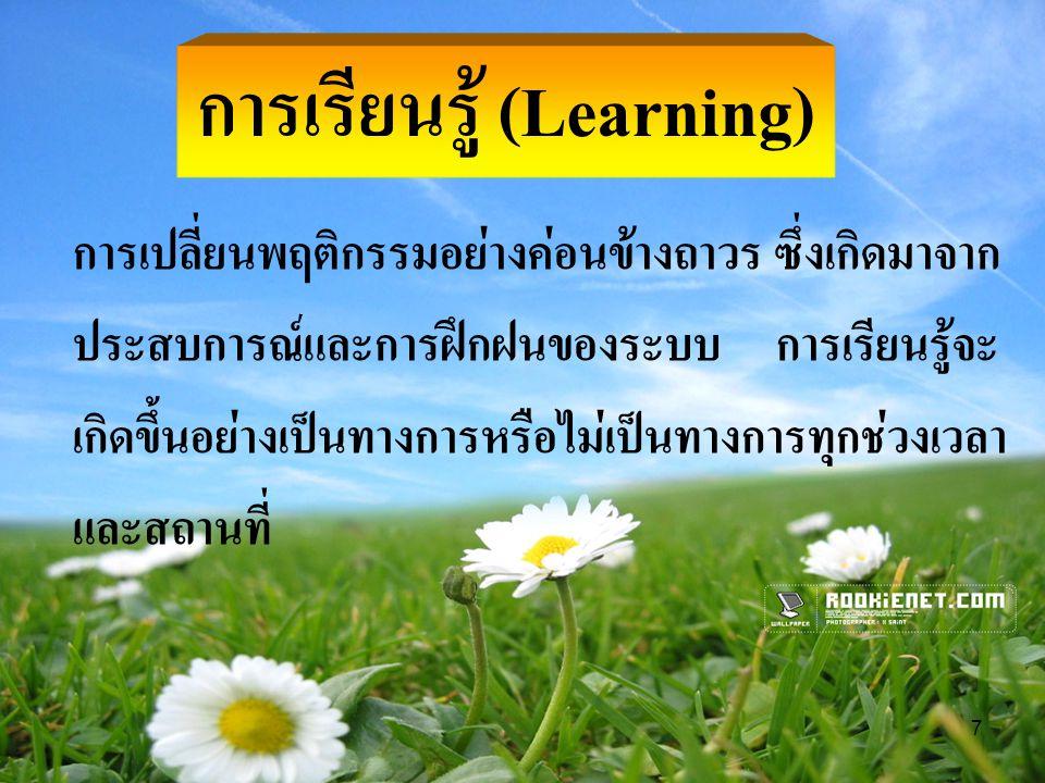 7 การเรียนรู้ (Learning) การเปลี่ยนพฤติกรรมอย่างค่อนข้างถาวร ซึ่งเกิดมาจาก ประสบการณ์และการฝึกฝนของระบบ การเรียนรู้จะ เกิดขึ้นอย่างเป็นทางการหรือไม่เป