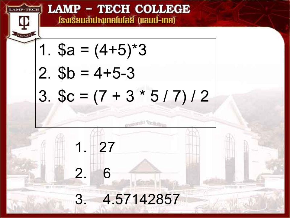 1.$a = (4+5)*3 2.$b = 4+5-3 3.$c = (7 + 3 * 5 / 7) / 2 1. 27 2. 6 3. 4.57142857