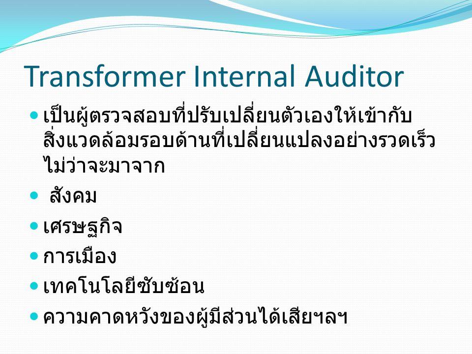 Transformer Internal Auditor เป็นผู้ตรวจสอบที่ปรับเปลี่ยนตัวเองให้เข้ากับ สิ่งแวดล้อมรอบด้านที่เปลี่ยนแปลงอย่างรวดเร็ว ไม่ว่าจะมาจาก สังคม เศรษฐกิจ การเมือง เทคโนโลยีซับซ้อน ความคาดหวังของผู้มีส่วนได้เสียฯลฯ