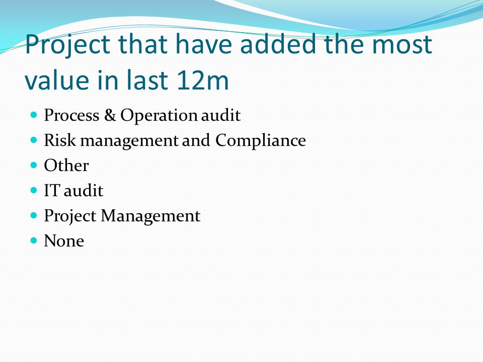 Project that have added the most value in last 12m Process & Operation audit Risk management and Compliance Other IT audit Project Management None