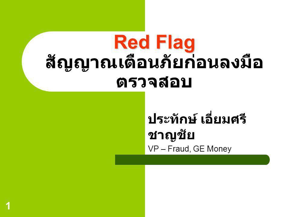 1 Red Flag Red Flag สัญญาณเตือนภัยก่อนลงมือ ตรวจสอบ ประทักษ์ เอี่ยมศรี ชาญชัย VP – Fraud, GE Money
