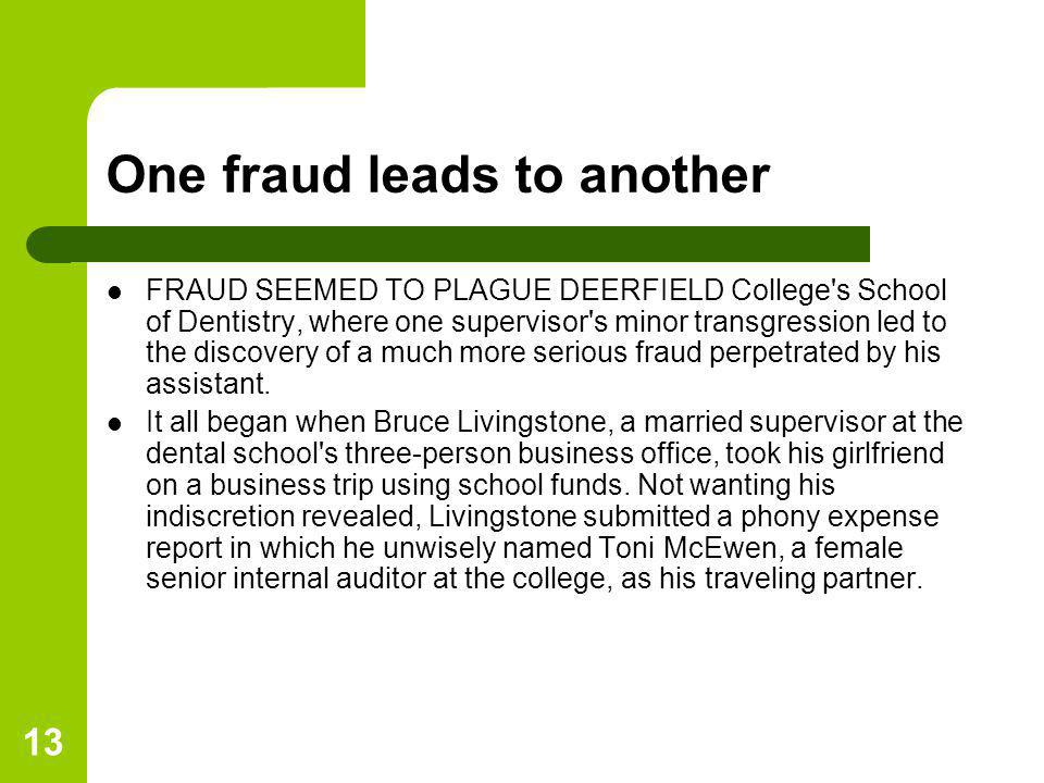 13 One fraud leads to another FRAUD SEEMED TO PLAGUE DEERFIELD College's School of Dentistry, where one supervisor's minor transgression led to the di