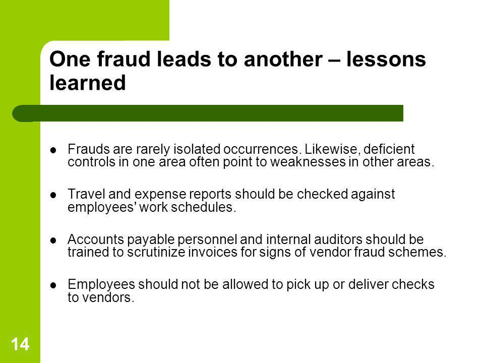 14 One fraud leads to another – lessons learned Frauds are rarely isolated occurrences. Likewise, deficient controls in one area often point to weakne