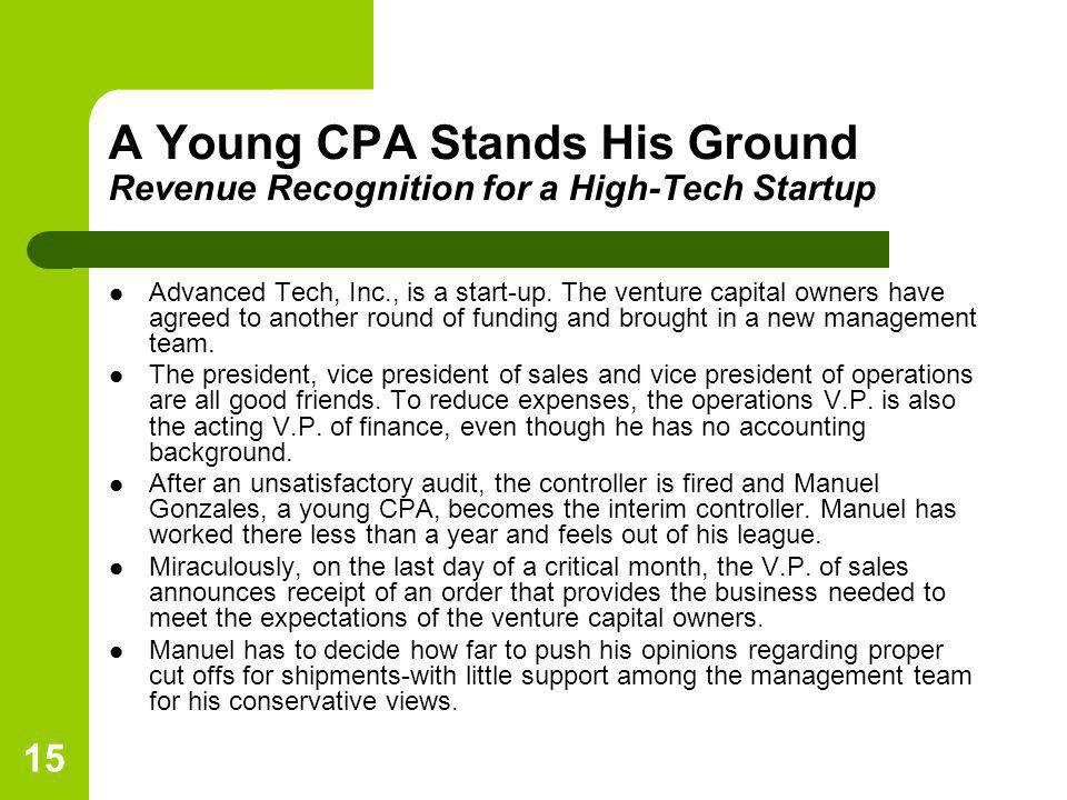 15 A Young CPA Stands His Ground Revenue Recognition for a High-Tech Startup Advanced Tech, Inc., is a start-up. The venture capital owners have agree