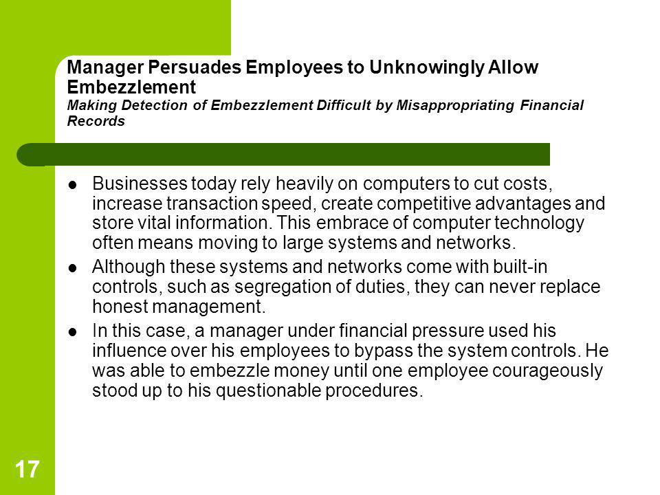 17 Manager Persuades Employees to Unknowingly Allow Embezzlement Making Detection of Embezzlement Difficult by Misappropriating Financial Records Busi