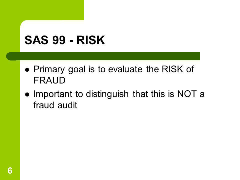 6 SAS 99 - RISK Primary goal is to evaluate the RISK of FRAUD Important to distinguish that this is NOT a fraud audit