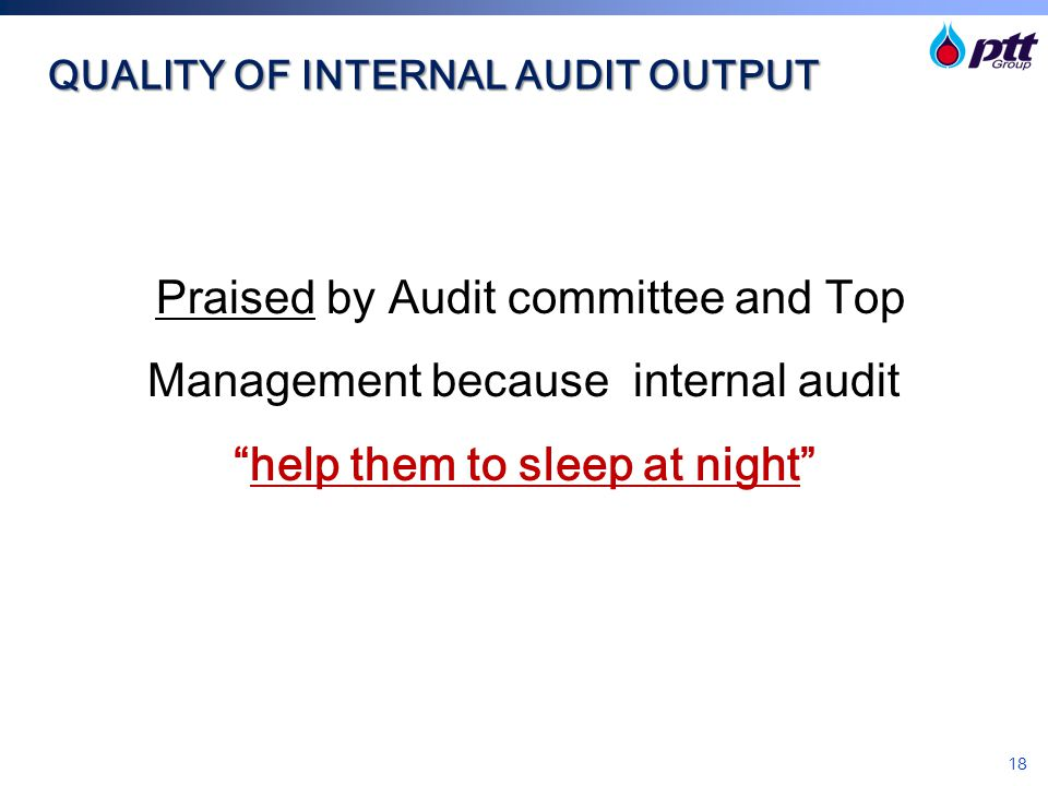 "18 QUALITY OF INTERNAL AUDIT OUTPUT Praised by Audit committee and Top Management because internal audit ""help them to sleep at night"""