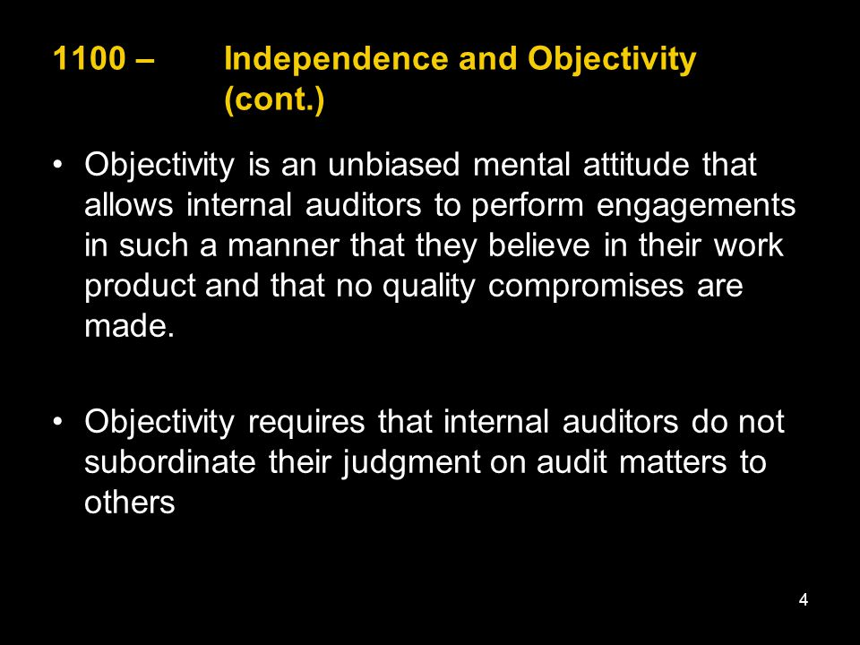 1100 – Independence and Objectivity (cont.) Objectivity is an unbiased mental attitude that allows internal auditors to perform engagements in such a