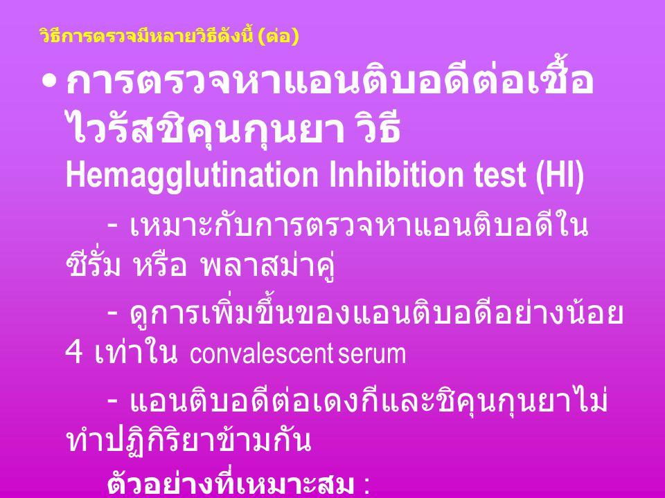 วิธีการตรวจมีหลายวิธีดังนี้ ( ต่อ ) การตรวจหาแอนติบอดีต่อเชื้อ ไวรัสชิคุนกุนยา วิธี Hemagglutination Inhibition test (HI) - เหมาะกับการตรวจหาแอนติบอดี