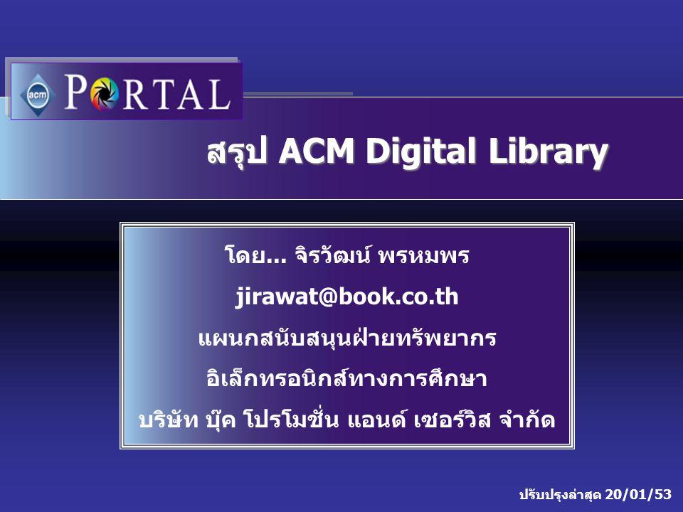 ปรับปรุงล่าสุด 20/01/53 สรุป ACM Digital Library โดย... จิรวัฒน์ พรหมพร jirawat@book.co.th แผนกสนับสนุนฝ่ายทรัพยากร อิเล็กทรอนิกส์ทางการศึกษา บริษัท บ
