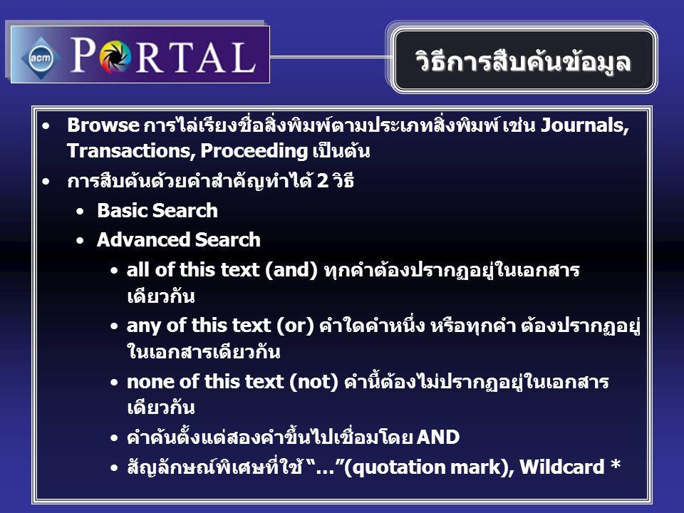 Browse การไล่เรียงชื่อสิ่งพิมพ์ตามประเภทสิ่งพิมพ์ เช่น Journals, Transactions, Proceeding เป็นต้น การสืบค้นด้วยคำสำคัญทำได้ 2 วิธี Basic Search Advanced Search all of this text (and) ทุกคำต้องปรากฏอยู่ในเอกสาร เดียวกัน any of this text (or) คำใดคำหนึ่ง หรือทุกคำ ต้องปรากฏอยู่ ในเอกสารเดียวกัน none of this text (not) คำนี้ต้องไม่ปรากฏอยู่ในเอกสาร เดียวกัน คำค้นตั้งแต่สองคำขึ้นไปเชื่อมโดย AND สัญลักษณ์พิเศษที่ใช้ … (quotation mark), Wildcard * วิธีการสืบค้นข้อมูล