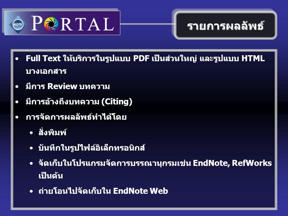 Full Text ให้บริการในรูปแบบ PDF เป็นส่วนใหญ่ และรูปแบบ HTML บางเอกสาร มีการ Review บทความ มีการอ้างถึงบทความ (Citing) การจัดการผลลัพธ์ทำได้โดย สั่งพิมพ์ บันทึกในรูปไฟล์อิเล็กทรอนิกส์ จัดเก็บในโปรแกรมจัดการบรรณานุกรมเช่น EndNote, RefWorks เป็นต้น ถ่ายโอนไปจัดเก็บใน EndNote Web รายการผลลัพธ์
