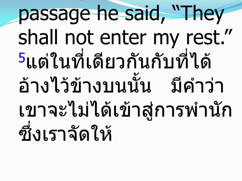"5 And again in this passage he said, ""They shall not enter my rest."" 5 แต่ในที่เดียวกันกับที่ได้ อ้างไว้ข้างบนนั้น มีคำว่า เขาจะไม่ได้เข้าสู่การพำนัก"