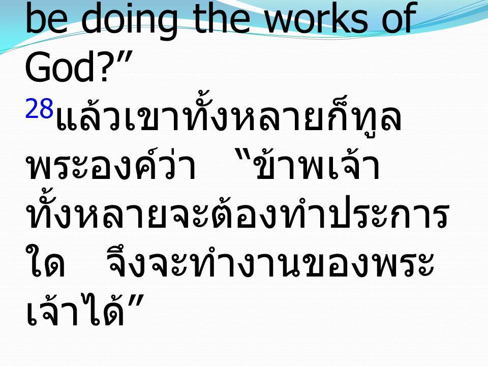 "John ยอห์น 6:28-29 28 Then they said to him, ""What must we do, to be doing the works of God?"" 28 แล้วเขาทั้งหลายก็ทูล พระองค์ว่า "" ข้าพเจ้า ทั้งหลายจะ"