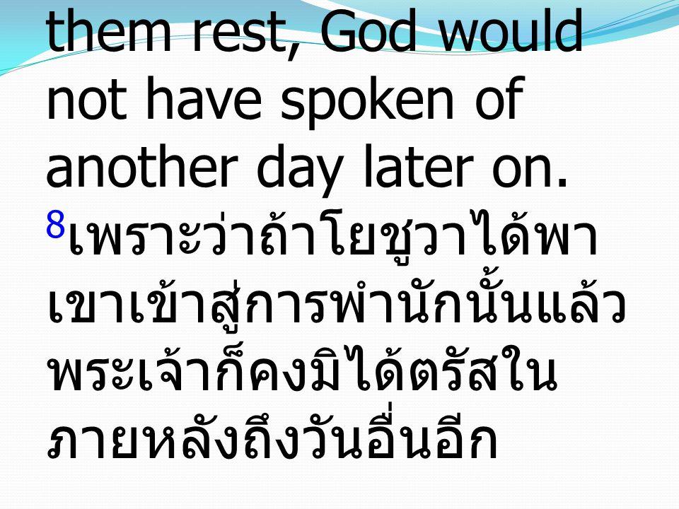 8 For if Joshua had given them rest, God would not have spoken of another day later on. 8 เพราะว่าถ้าโยชูวาได้พา เขาเข้าสู่การพำนักนั้นแล้ว พระเจ้าก็ค