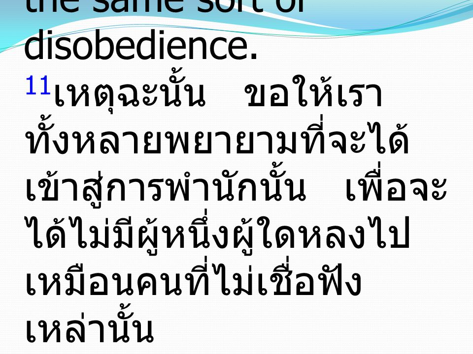 11 Let us therefore strive to enter that rest, so that no one may fall by the same sort of disobedience. 11 เหตุฉะนั้น ขอให้เรา ทั้งหลายพยายามที่จะได้