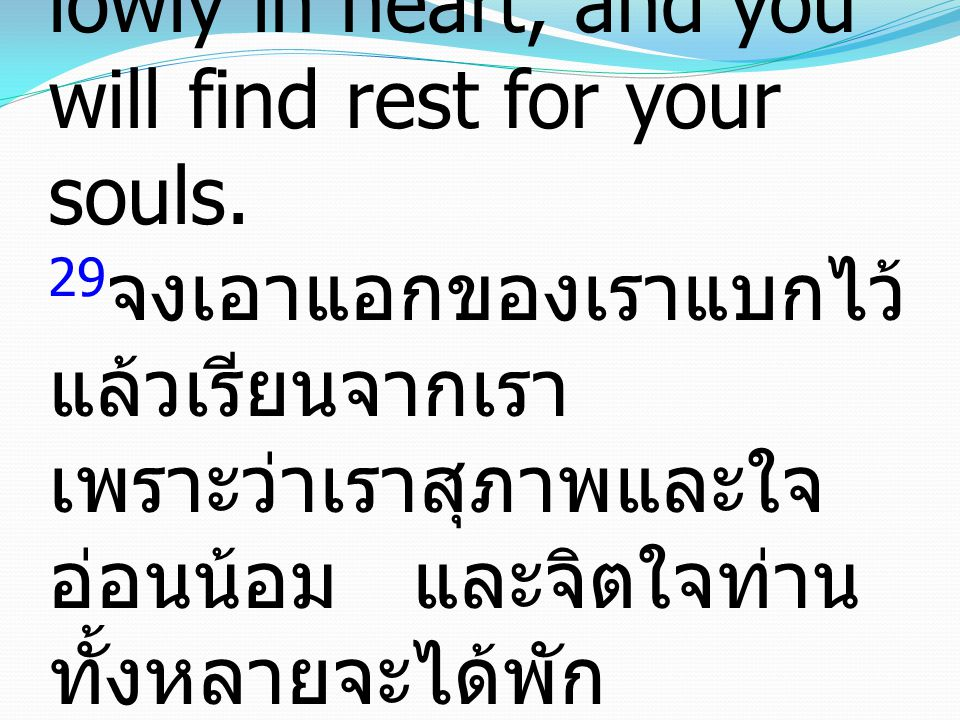 29 Take my yoke upon you, and learn from me, for I am gentle and lowly in heart, and you will find rest for your souls. 29 จงเอาแอกของเราแบกไว้ แล้วเร