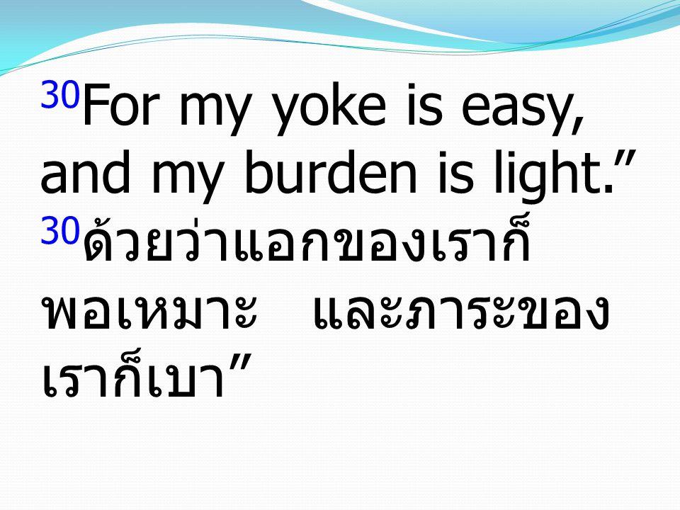 "30 For my yoke is easy, and my burden is light."" 30 ด้วยว่าแอกของเราก็ พอเหมาะ และภาระของ เราก็เบา """