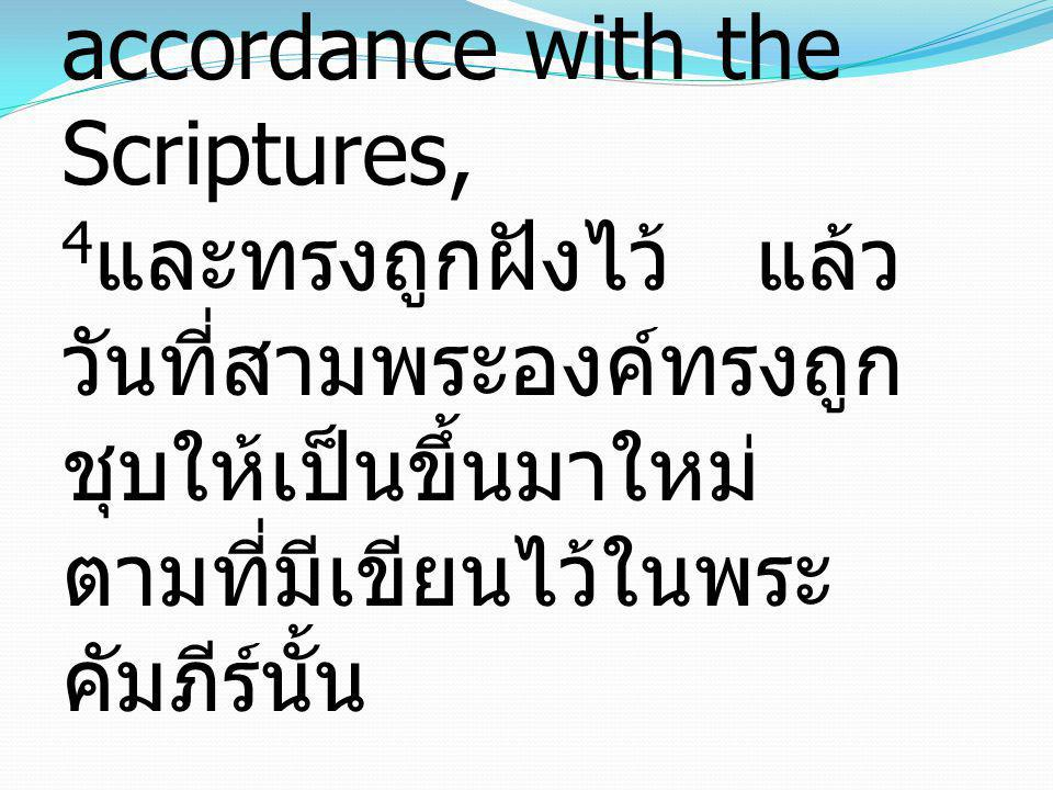 4 that He was buried, that He was raised on the third day in accordance with the Scriptures, 4 และทรงถูกฝังไว้ แล้ว วันที่สามพระองค์ทรงถูก ชุบให้เป็นข