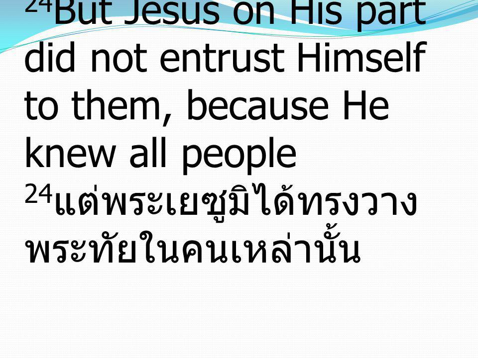 24 But Jesus on His part did not entrust Himself to them, because He knew all people 24 แต่พระเยซูมิได้ทรงวาง พระทัยในคนเหล่านั้น