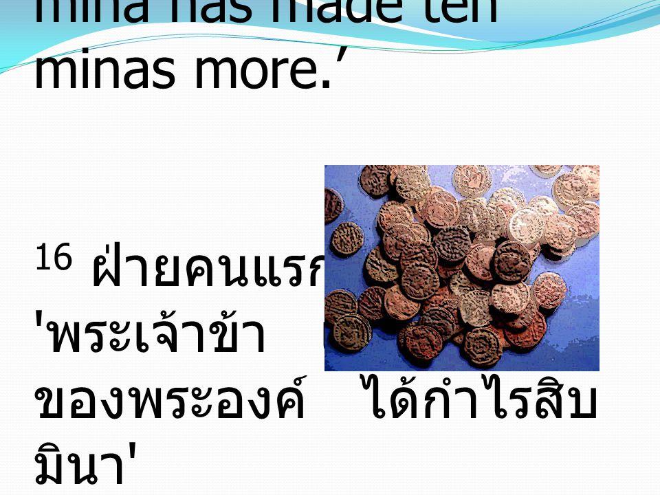 16 The first came before him, saying, 'Lord, your mina has made ten minas more.' 16 ฝ่ายคนแรกมาทูลว่า ' พระเจ้าข้า เงินมินาหนึ่ง ของพระองค์ ได้กำไรสิบ