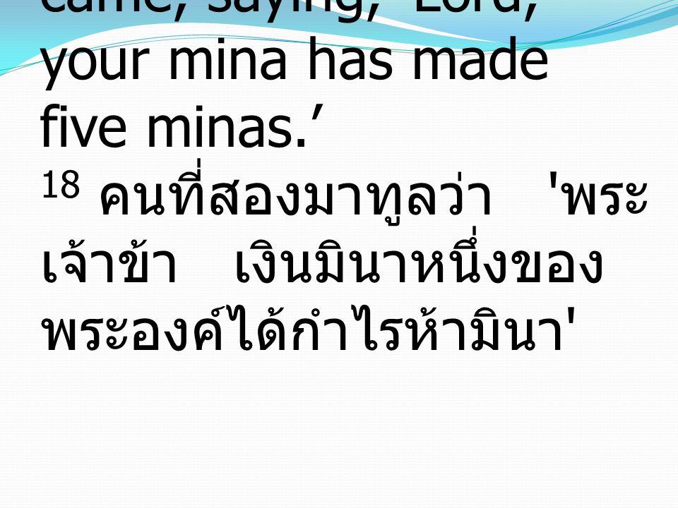 18 And the second came, saying, 'Lord, your mina has made five minas.' 18 คนที่สองมาทูลว่า ' พระ เจ้าข้า เงินมินาหนึ่งของ พระองค์ได้กำไรห้ามินา '