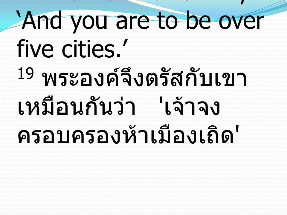 19 And he said to him, 'And you are to be over five cities.' 19 พระองค์จึงตรัสกับเขา เหมือนกันว่า ' เจ้าจง ครอบครองห้าเมืองเถิด '