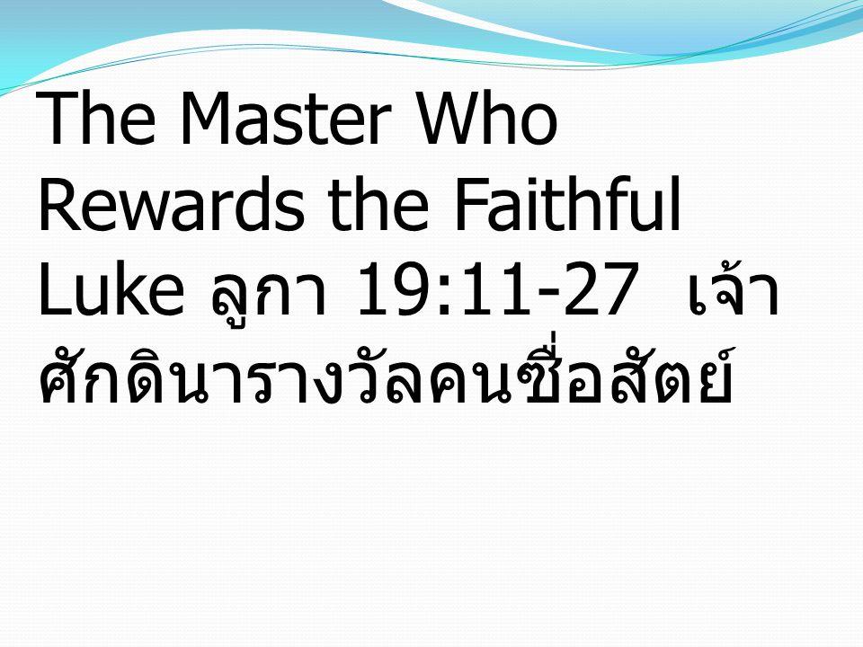 The Master Who Rewards the Faithful Luke ลูกา 19:11-27 เจ้า ศักดินารางวัลคนซื่อสัตย์